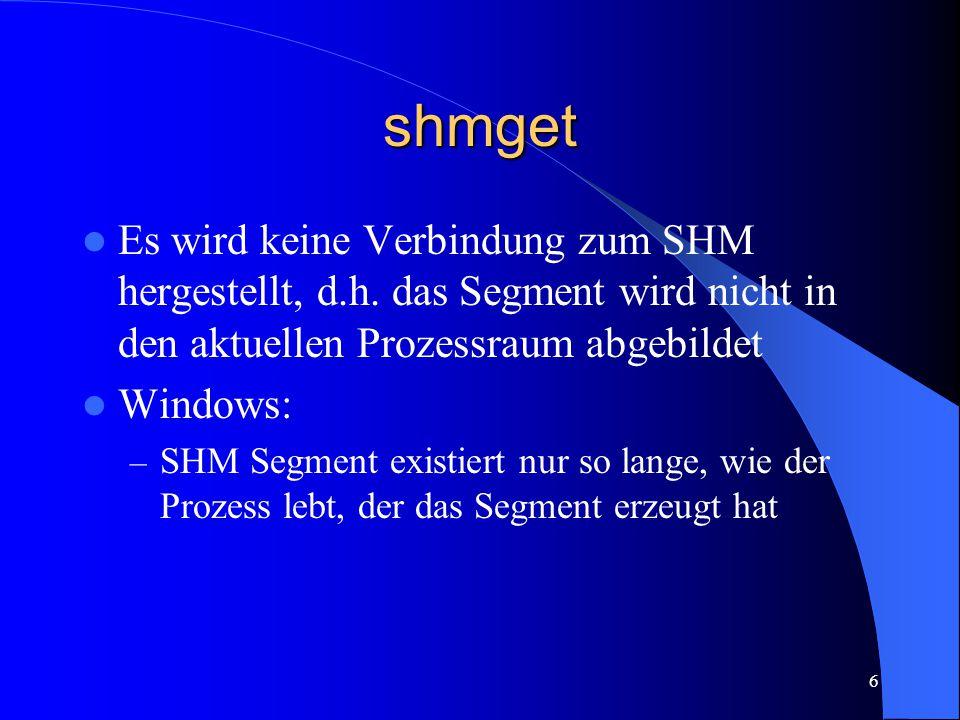 6 shmget Es wird keine Verbindung zum SHM hergestellt, d.h. das Segment wird nicht in den aktuellen Prozessraum abgebildet Windows: – SHM Segment exis