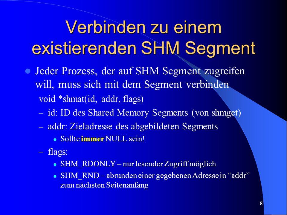 8 Verbinden zu einem existierenden SHM Segment Jeder Prozess, der auf SHM Segment zugreifen will, muss sich mit dem Segment verbinden void *shmat(id, addr, flags) – id: ID des Shared Memory Segments (von shmget) – addr: Zieladresse des abgebildeten Segments Sollte immer NULL sein.