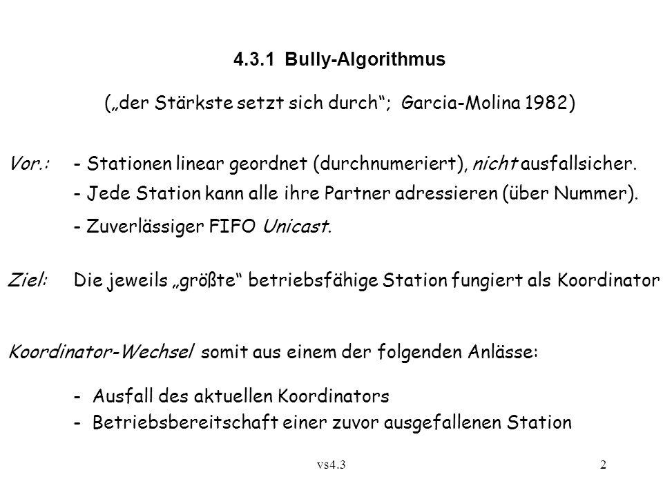 """vs4.32 4.3.1 Bully-Algorithmus (""""der Stärkste setzt sich durch ; Garcia-Molina 1982) Vor.:- Stationen linear geordnet (durchnumeriert), nicht ausfallsicher."""