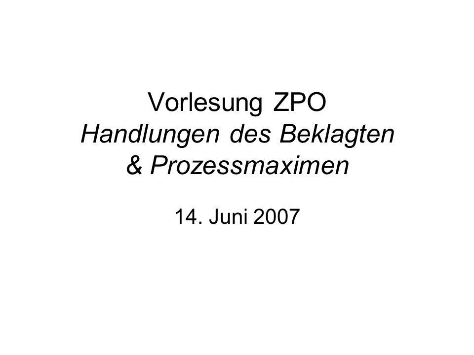 Vorlesung ZPO Handlungen des Beklagten & Prozessmaximen 14. Juni 2007