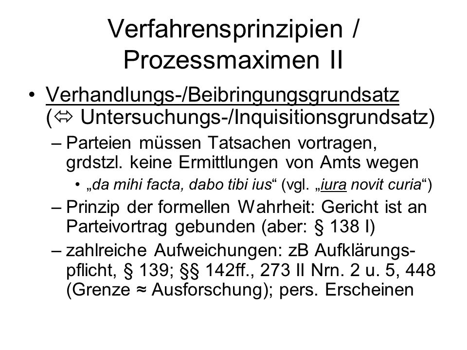 Verfahrensprinzipien / Prozessmaximen II Verhandlungs-/Beibringungsgrundsatz (  Untersuchungs-/Inquisitionsgrundsatz) –Parteien müssen Tatsachen vortragen, grdstzl.