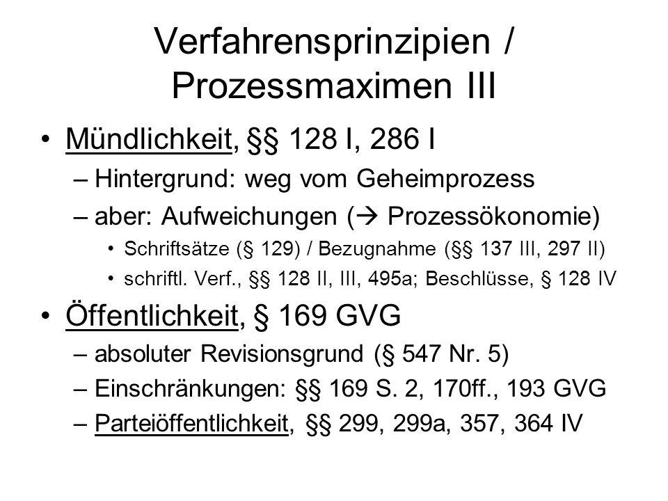 Verfahrensprinzipien / Prozessmaximen III Mündlichkeit, §§ 128 I, 286 I –Hintergrund: weg vom Geheimprozess –aber: Aufweichungen (  Prozessökonomie) Schriftsätze (§ 129) / Bezugnahme (§§ 137 III, 297 II) schriftl.