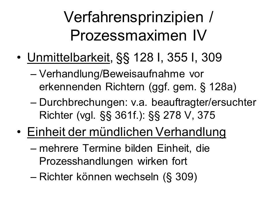Verfahrensprinzipien / Prozessmaximen IV Unmittelbarkeit, §§ 128 I, 355 I, 309 –Verhandlung/Beweisaufnahme vor erkennenden Richtern (ggf. gem. § 128a)
