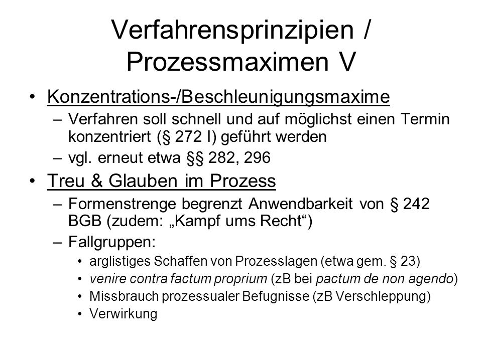 Verfahrensprinzipien / Prozessmaximen V Konzentrations-/Beschleunigungsmaxime –Verfahren soll schnell und auf möglichst einen Termin konzentriert (§ 272 I) geführt werden –vgl.