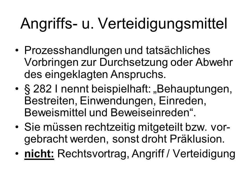 Angriffs- u. Verteidigungsmittel Prozesshandlungen und tatsächliches Vorbringen zur Durchsetzung oder Abwehr des eingeklagten Anspruchs. § 282 I nennt