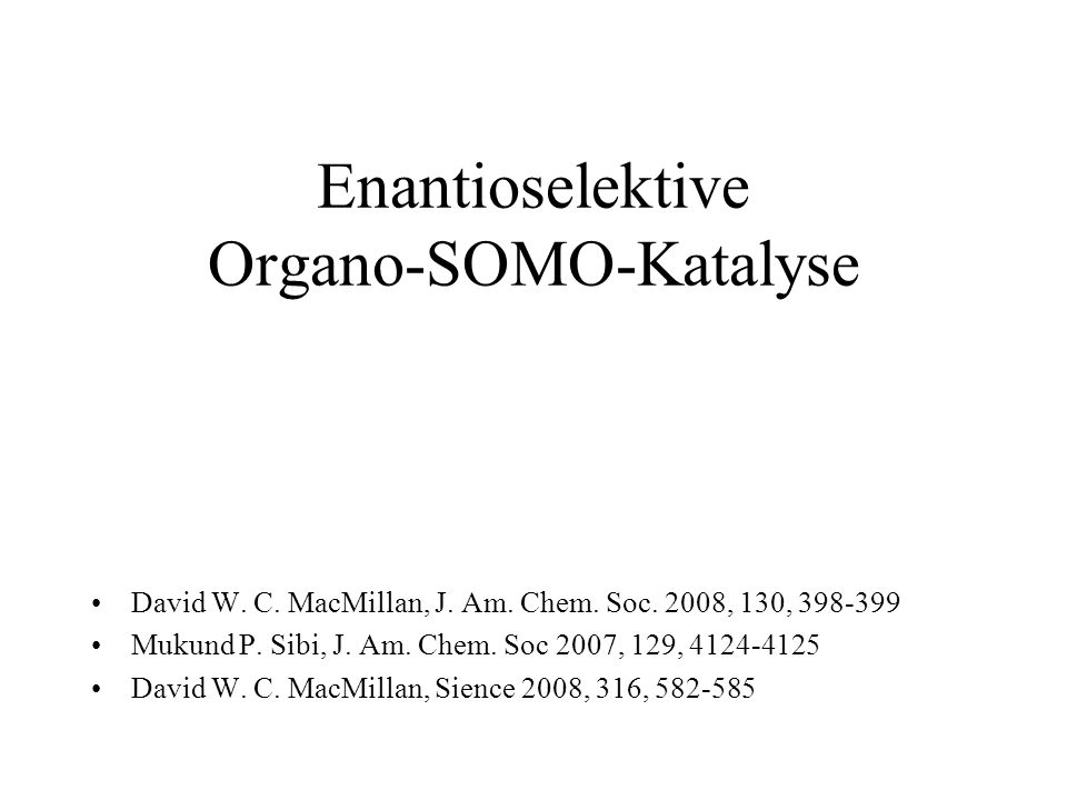 Enantioselektive Organo-SOMO-Katalyse David W. C. MacMillan, J. Am. Chem. Soc. 2008, 130, 398-399 Mukund P. Sibi, J. Am. Chem. Soc 2007, 129, 4124-412