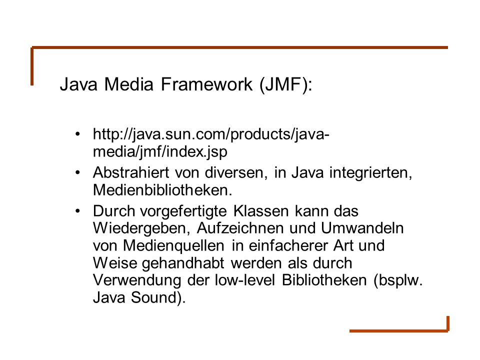Java Media Framework (JMF): http://java.sun.com/products/java- media/jmf/index.jsp Abstrahiert von diversen, in Java integrierten, Medienbibliotheken.