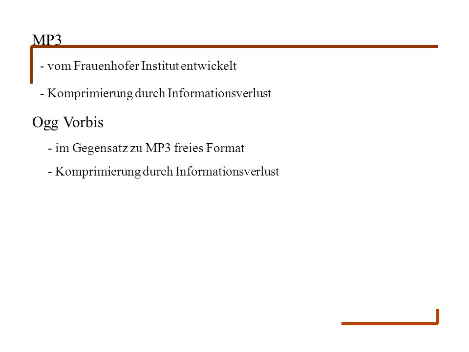 MP3 - vom Frauenhofer Institut entwickelt - Komprimierung durch Informationsverlust Ogg Vorbis - im Gegensatz zu MP3 freies Format - Komprimierung dur