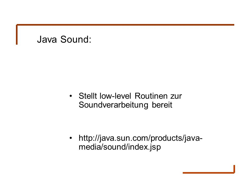 Stellt low-level Routinen zur Soundverarbeitung bereit http://java.sun.com/products/java- media/sound/index.jsp Java Sound: