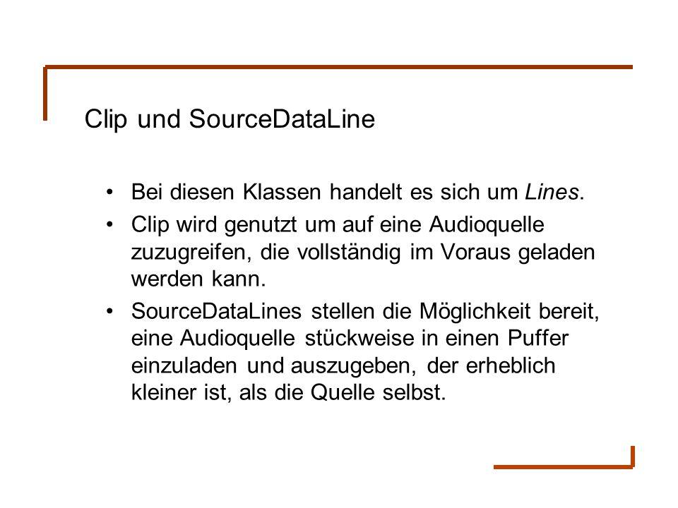 Clip und SourceDataLine Bei diesen Klassen handelt es sich um Lines. Clip wird genutzt um auf eine Audioquelle zuzugreifen, die vollständig im Voraus