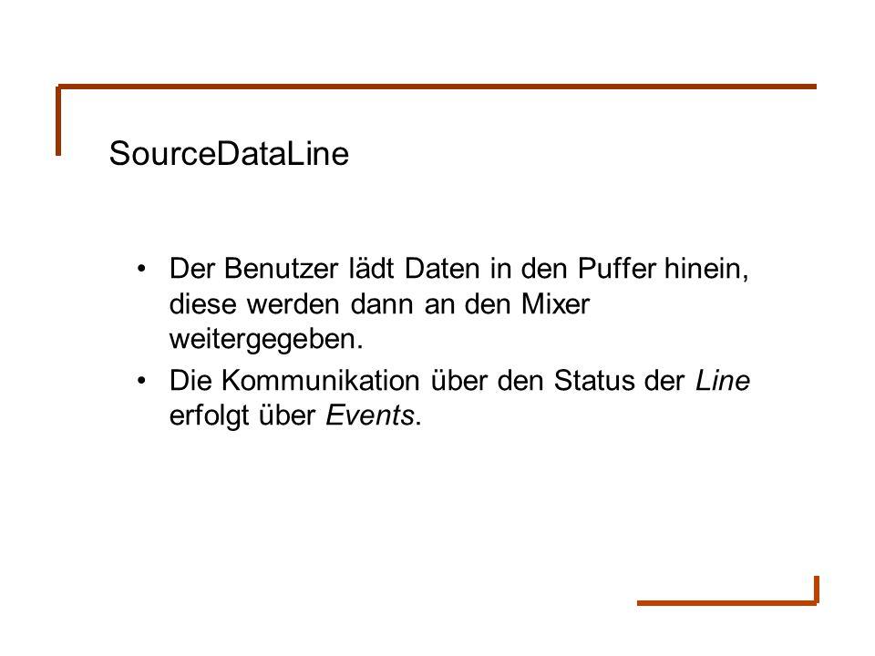 SourceDataLine Der Benutzer lädt Daten in den Puffer hinein, diese werden dann an den Mixer weitergegeben. Die Kommunikation über den Status der Line
