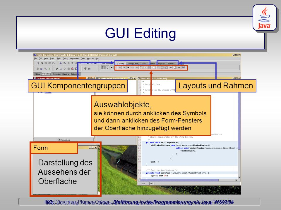 """IKG Dörschlag, Plümer, Gröger """"Einführung in die Programmierung mit Java WS03/04 Dörschlag IKG; Dörschlag, Plümer, Gröger; Einführung in die Programmierung mit Java WS03/04 GUI Editing Form Darstellung des Aussehens der Oberfläche GUI KomponentengruppenLayouts und Rahmen Auswahlobjekte, sie können durch anklicken des Symbols und dann anklicken des Form-Fensters der Oberfläche hinzugefügt werden"""