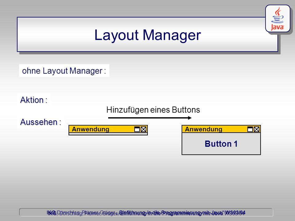 """IKG Dörschlag, Plümer, Gröger """"Einführung in die Programmierung mit Java WS03/04 Dörschlag IKG; Dörschlag, Plümer, Gröger; Einführung in die Programmierung mit Java WS03/04 Layout Manager Button 1 ohne Layout Manager : Anwendung Aussehen : Anwendung Hinzufügen eines Buttons Aktion :"""