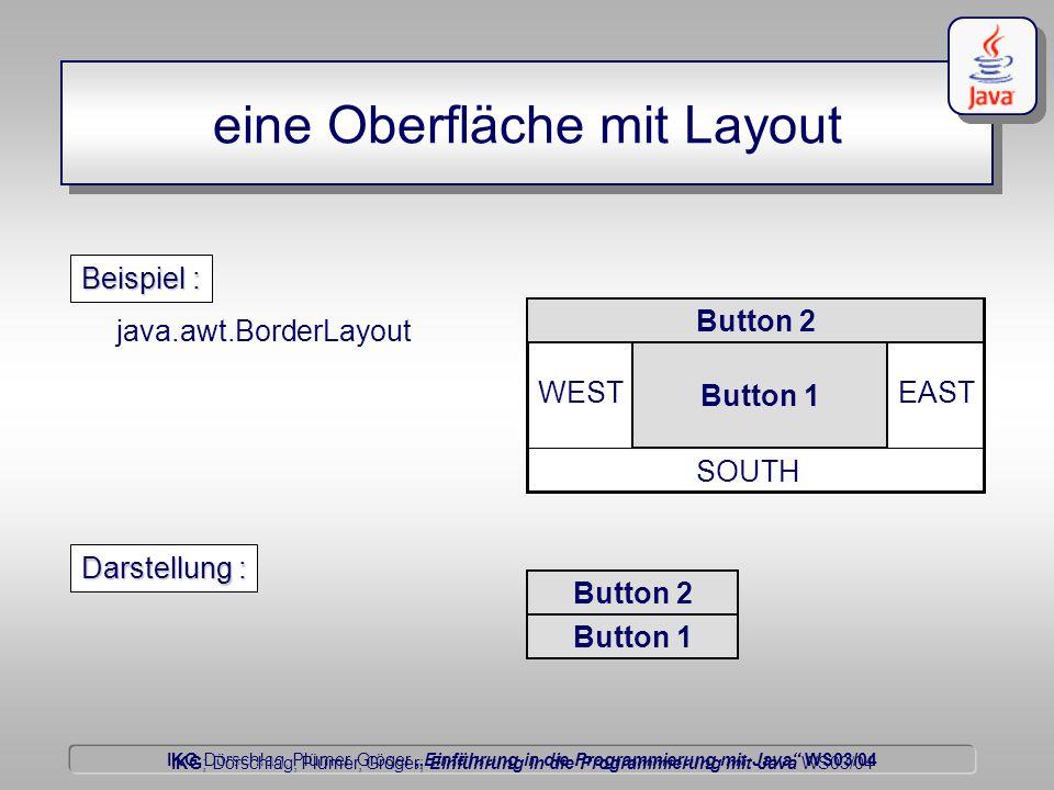 """IKG Dörschlag, Plümer, Gröger """"Einführung in die Programmierung mit Java WS03/04 Dörschlag IKG; Dörschlag, Plümer, Gröger; Einführung in die Programmierung mit Java WS03/04 eine Oberfläche mit Layout java.awt.BorderLayout NORTH EAST SOUTH WEST Beispiel : Button 2 Button 1 Darstellung : Button 2 Button 1"""