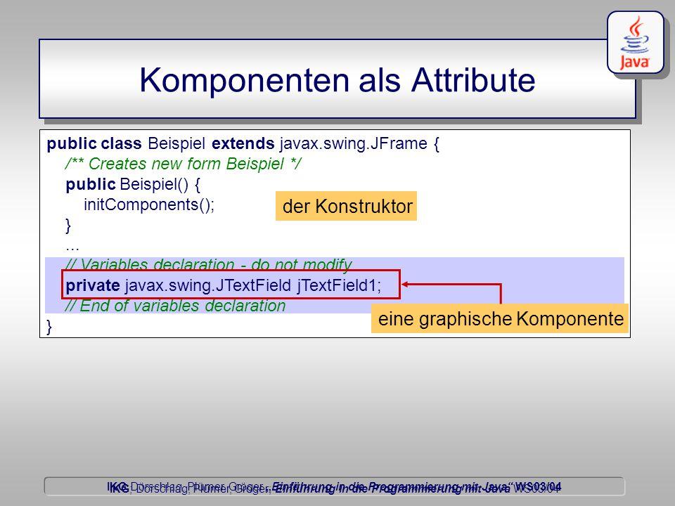 """IKG Dörschlag, Plümer, Gröger """"Einführung in die Programmierung mit Java WS03/04 Dörschlag IKG; Dörschlag, Plümer, Gröger; Einführung in die Programmierung mit Java WS03/04 Komponenten als Attribute public class Beispiel extends javax.swing.JFrame { /** Creates new form Beispiel */ public Beispiel() { initComponents(); }..."""