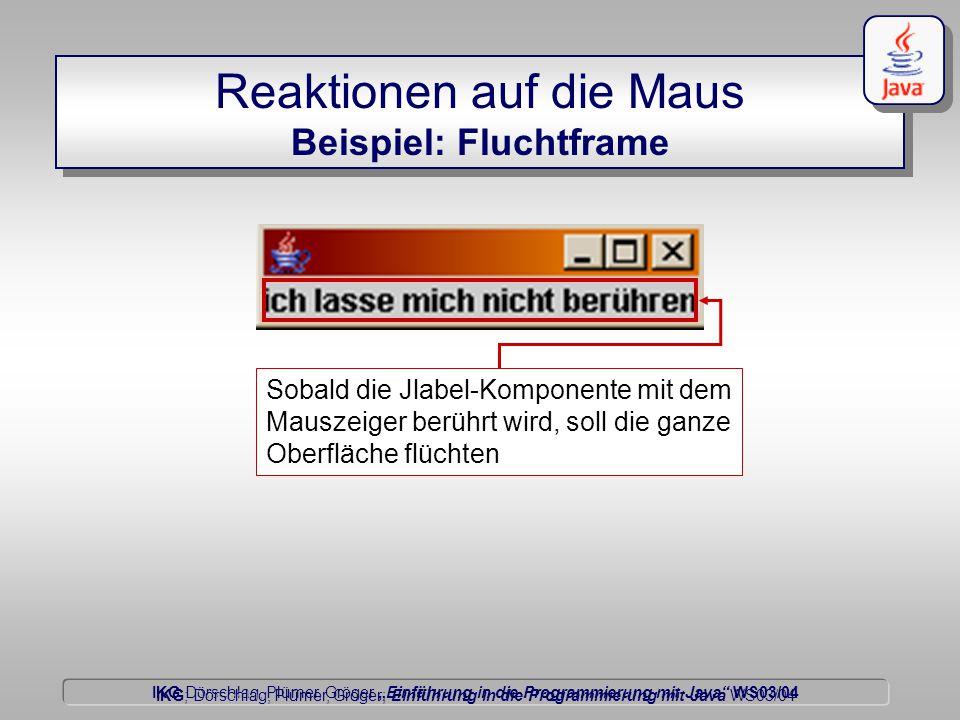 """IKG Dörschlag, Plümer, Gröger """"Einführung in die Programmierung mit Java WS03/04 Dörschlag IKG; Dörschlag, Plümer, Gröger; Einführung in die Programmierung mit Java WS03/04 Reaktionen auf die Maus Beispiel: Fluchtframe Sobald die Jlabel-Komponente mit dem Mauszeiger berührt wird, soll die ganze Oberfläche flüchten"""