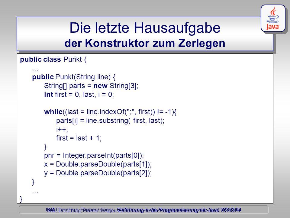 """IKG Dörschlag, Plümer, Gröger """"Einführung in die Programmierung mit Java WS03/04 Dörschlag IKG; Dörschlag, Plümer, Gröger; Einführung in die Programmierung mit Java WS03/04 Die letzte Hausaufgabe der Konstruktor zum Zerlegen public class Punkt {..."""