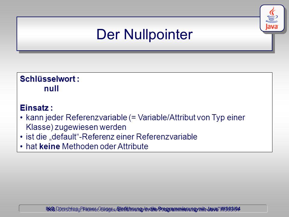 """IKG Dörschlag, Plümer, Gröger """"Einführung in die Programmierung mit Java WS03/04 Dörschlag IKG; Dörschlag, Plümer, Gröger; Einführung in die Programmierung mit Java WS03/04 Der Nullpointer Schlüsselwort : null Einsatz : kann jeder Referenzvariable (= Variable/Attribut von Typ einer Klasse) zugewiesen werden ist die """"default -Referenz einer Referenzvariable hat keine Methoden oder Attribute"""