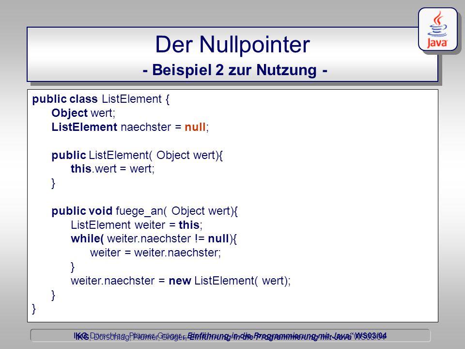 """IKG Dörschlag, Plümer, Gröger """"Einführung in die Programmierung mit Java WS03/04 Dörschlag IKG; Dörschlag, Plümer, Gröger; Einführung in die Programmierung mit Java WS03/04 Der Nullpointer - Beispiel 2 zur Nutzung - public class ListElement { Object wert; ListElement naechster = null; public ListElement( Object wert){ this.wert = wert; } public void fuege_an( Object wert){ ListElement weiter = this; while( weiter.naechster != null){ weiter = weiter.naechster; } weiter.naechster = new ListElement( wert); }"""