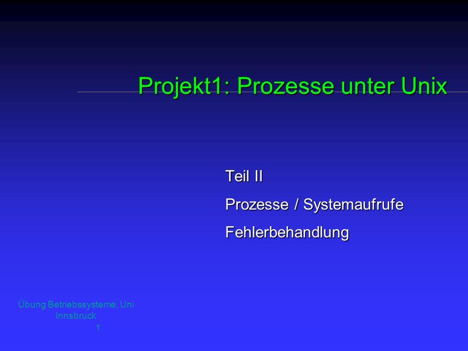 Übung Betriebssysteme, Uni Innsbruck 1 Projekt1: Prozesse unter Unix Teil II Prozesse / Systemaufrufe Fehlerbehandlung
