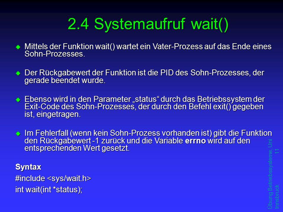 Übung Betriebssysteme, Uni Innsbruck 11 u Mittels der Funktion wait() wartet ein Vater-Prozess auf das Ende eines Sohn-Prozesses.