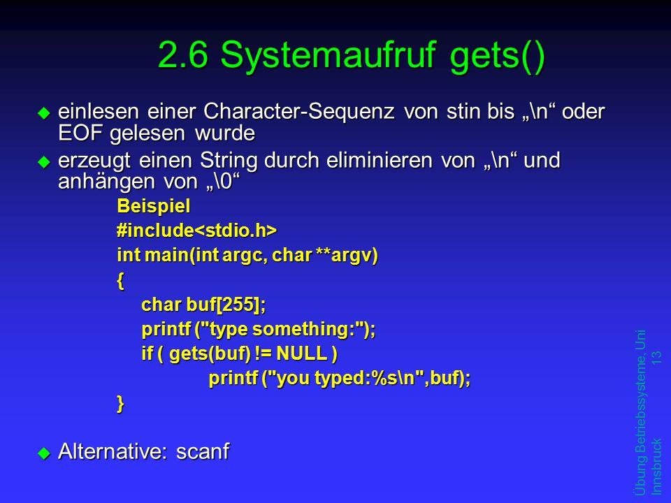 """Übung Betriebssysteme, Uni Innsbruck 13 u einlesen einer Character-Sequenz von stin bis """"\n oder EOF gelesen wurde u erzeugt einen String durch eliminieren von """"\n und anhängen von """"\0 Beispiel#include<stdio.h> int main(int argc, char **argv) { char buf[255]; printf ( type something: ); if ( gets(buf) != NULL ) printf ( you typed:%s\n ,buf); } u Alternative: scanf 2.6 Systemaufruf gets()"""