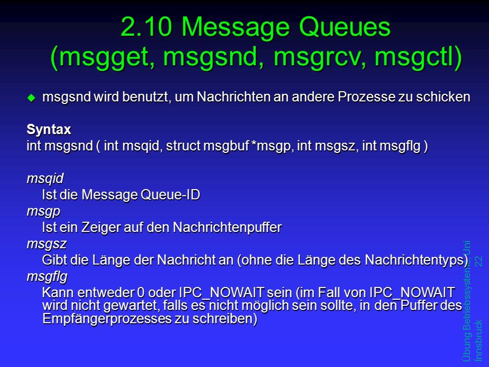 Übung Betriebssysteme, Uni Innsbruck 22 u msgsnd wird benutzt, um Nachrichten an andere Prozesse zu schicken Syntax int msgsnd ( int msqid, struct msgbuf *msgp, int msgsz, int msgflg ) msqid Ist die Message Queue-ID msgp Ist ein Zeiger auf den Nachrichtenpuffer msgsz Gibt die Länge der Nachricht an (ohne die Länge des Nachrichtentyps) msgflg Kann entweder 0 oder IPC_NOWAIT sein (im Fall von IPC_NOWAIT wird nicht gewartet, falls es nicht möglich sein sollte, in den Puffer des Empfängerprozesses zu schreiben) 2.10 Message Queues (msgget, msgsnd, msgrcv, msgctl)