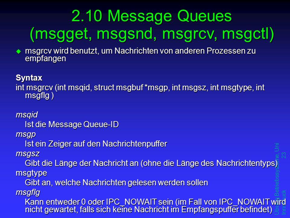 Übung Betriebssysteme, Uni Innsbruck 23 u msgrcv wird benutzt, um Nachrichten von anderen Prozessen zu empfangen Syntax int msgrcv (int msqid, struct msgbuf *msgp, int msgsz, int msgtype, int msgflg ) msqid Ist die Message Queue-ID msgp Ist ein Zeiger auf den Nachrichtenpuffer msgsz Gibt die Länge der Nachricht an (ohne die Länge des Nachrichtentyps) msgtype Gibt an, welche Nachrichten gelesen werden sollen msgflg Kann entweder 0 oder IPC_NOWAIT sein (im Fall von IPC_NOWAIT wird nicht gewartet, falls sich keine Nachricht im Empfangspuffer befindet) 2.10 Message Queues (msgget, msgsnd, msgrcv, msgctl)