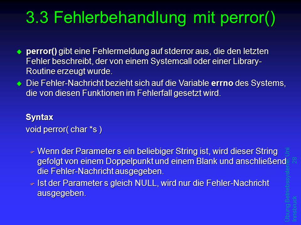 Übung Betriebssysteme, Uni Innsbruck 28 3.3 Fehlerbehandlung mit perror() u perror() gibt eine Fehlermeldung auf stderror aus, die den letzten Fehler beschreibt, der von einem Systemcall oder einer Library- Routine erzeugt wurde.