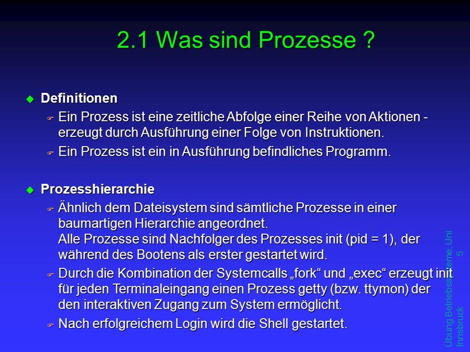 Übung Betriebssysteme, Uni Innsbruck 5 u Definitionen F Ein Prozess ist eine zeitliche Abfolge einer Reihe von Aktionen - erzeugt durch Ausführung einer Folge von Instruktionen.