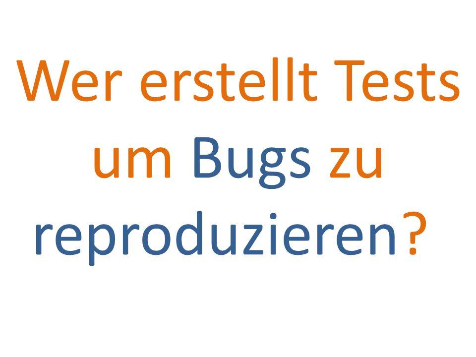 Wer erstellt Tests um Bugs zu reproduzieren?