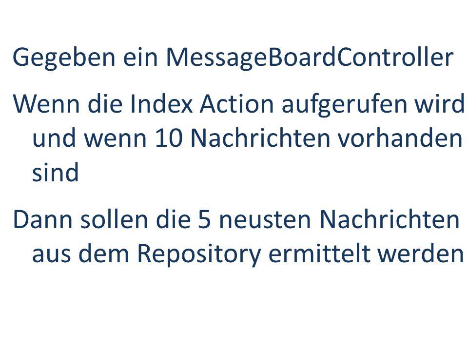Gegeben ein MessageBoardController Wenn die Index Action aufgerufen wird und wenn 10 Nachrichten vorhanden sind Dann sollen die 5 neusten Nachrichten aus dem Repository ermittelt werden
