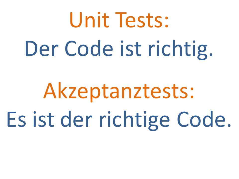 Unit Tests: Der Code ist richtig. Akzeptanztests: Es ist der richtige Code.