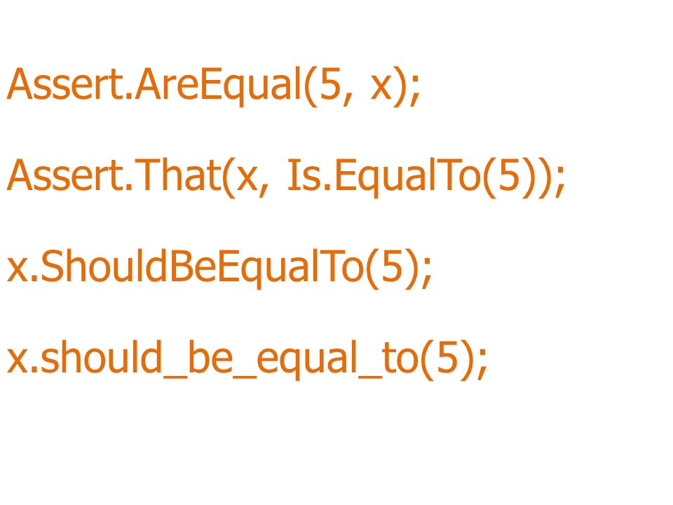 Assert.AreEqual(5, x); Assert.That(x, Is.EqualTo(5)); x.ShouldBeEqualTo(5); x.should_be_equal_to(5);