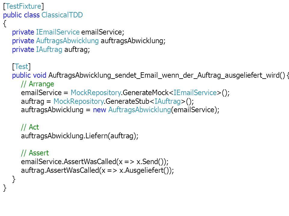 [TestFixture] public class ClassicalTDD { private IEmailService emailService; private AuftragsAbwicklung auftragsAbwicklung; private IAuftrag auftrag; [Test] public void AuftragsAbwicklung_sendet_Email_wenn_der_Auftrag_ausgeliefert_wird() { // Arrange emailService = MockRepository.GenerateMock (); auftrag = MockRepository.GenerateStub (); auftragsAbwicklung = new AuftragsAbwicklung(emailService); // Act auftragsAbwicklung.Liefern(auftrag); // Assert emailService.AssertWasCalled(x => x.Send()); auftrag.AssertWasCalled(x => x.Ausgeliefert()); }