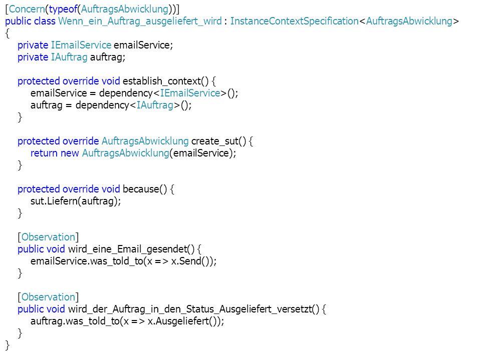 [Concern(typeof(AuftragsAbwicklung))] public class Wenn_ein_Auftrag_ausgeliefert_wird : InstanceContextSpecification { private IEmailService emailService; private IAuftrag auftrag; protected override void establish_context() { emailService = dependency (); auftrag = dependency (); } protected override AuftragsAbwicklung create_sut() { return new AuftragsAbwicklung(emailService); } protected override void because() { sut.Liefern(auftrag); } [Observation] public void wird_eine_Email_gesendet() { emailService.was_told_to(x => x.Send()); } [Observation] public void wird_der_Auftrag_in_den_Status_Ausgeliefert_versetzt() { auftrag.was_told_to(x => x.Ausgeliefert()); }