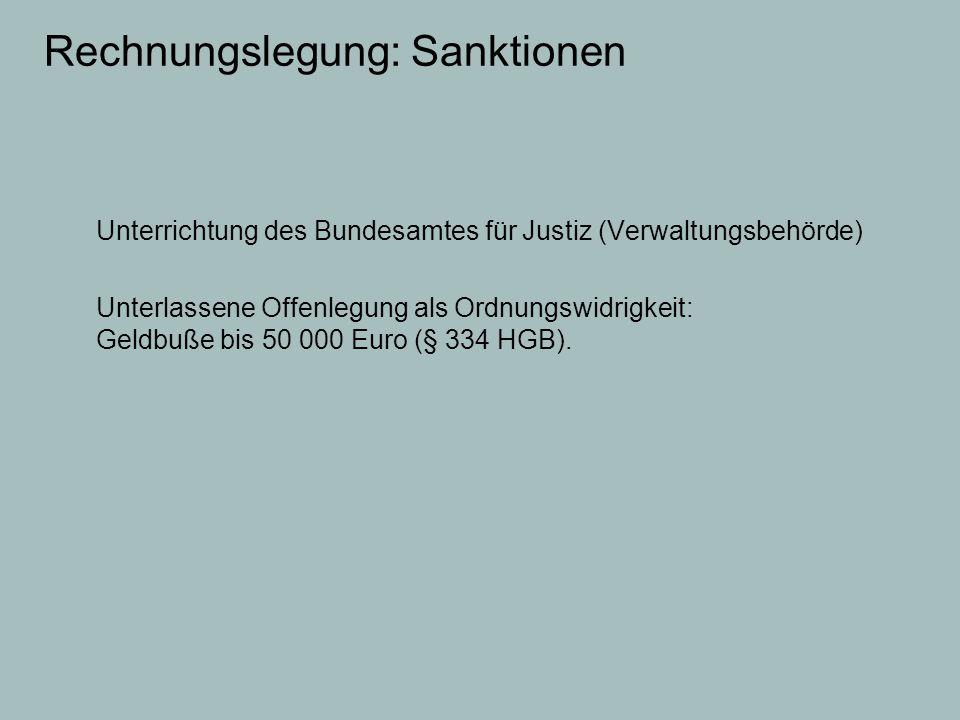 Rechnungslegung: Sanktionen Unterrichtung des Bundesamtes für Justiz (Verwaltungsbehörde) Unterlassene Offenlegung als Ordnungswidrigkeit: Geldbuße bi