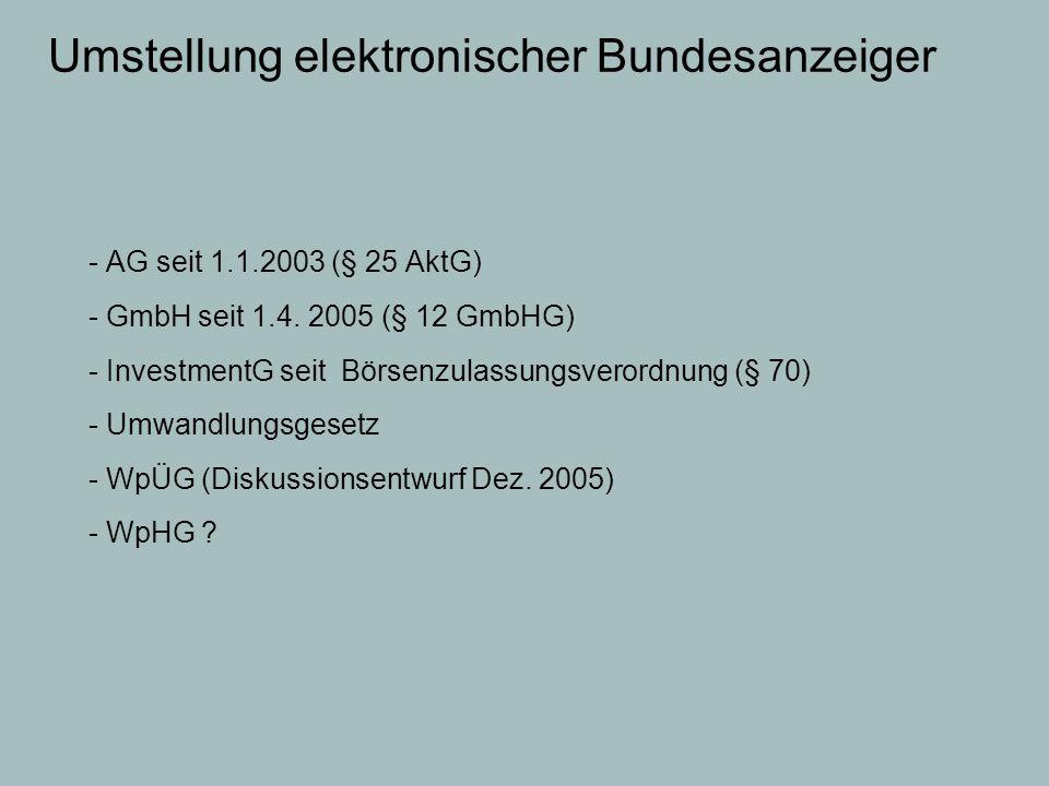 Umstellung elektronischer Bundesanzeiger - AG seit 1.1.2003 (§ 25 AktG) - GmbH seit 1.4. 2005 (§ 12 GmbHG) - InvestmentG seit Börsenzulassungsverordnu