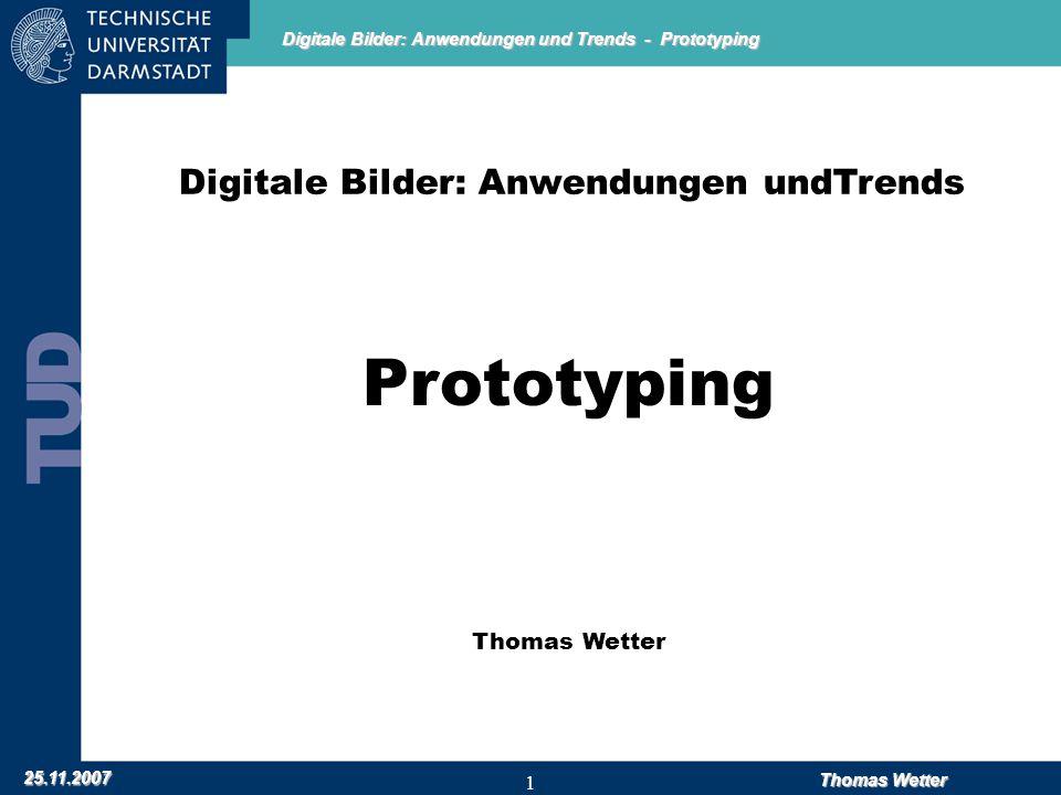 Digitale Bilder: Anwendungen und Trends - Prototyping 25.11.2007 Thomas Wetter 1 Digitale Bilder: Anwendungen undTrends Prototyping Thomas Wetter