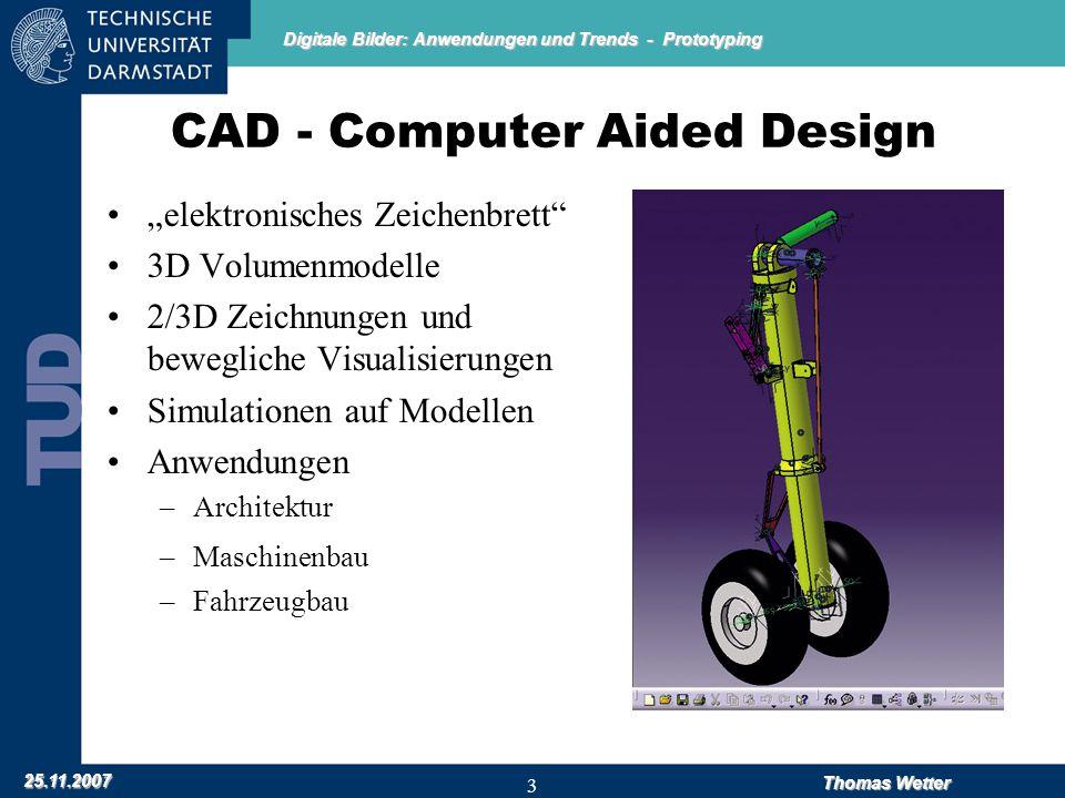 """Digitale Bilder: Anwendungen und Trends - Prototyping 25.11.2007 Thomas Wetter 3 CAD - Computer Aided Design """"elektronisches Zeichenbrett 3D Volumenmodelle 2/3D Zeichnungen und bewegliche Visualisierungen Simulationen auf Modellen Anwendungen –Architektur –Maschinenbau –Fahrzeugbau"""