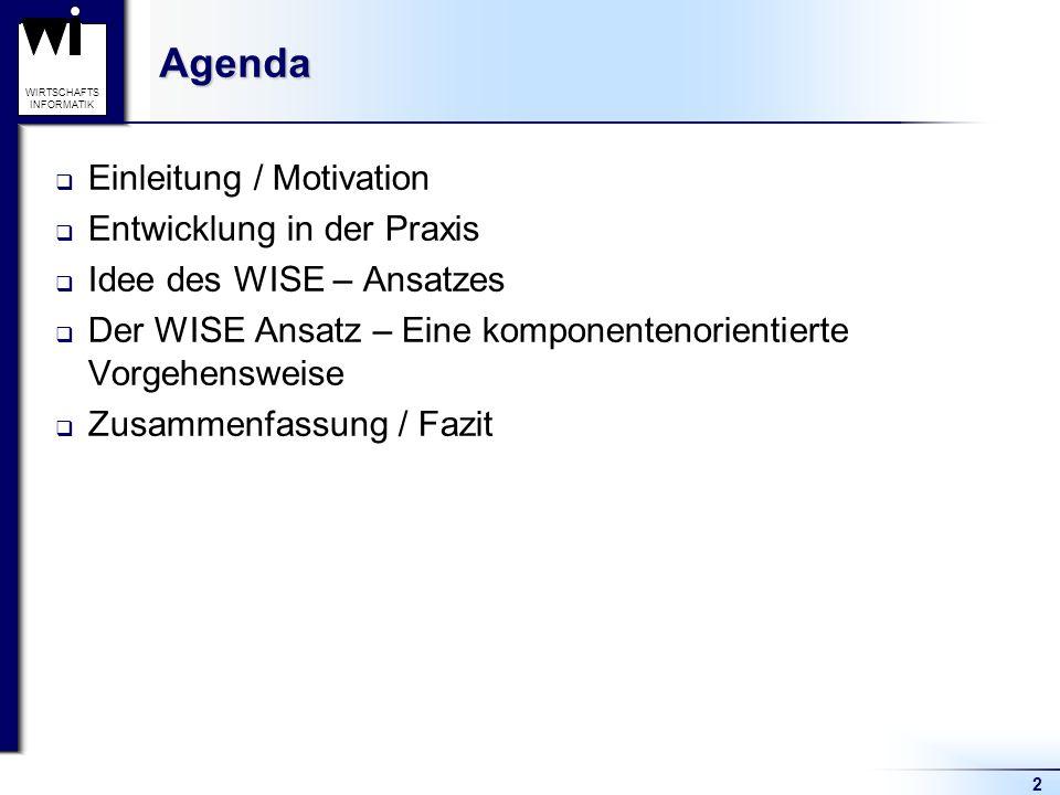 2 WIRTSCHAFTS INFORMATIKAgenda  Einleitung / Motivation  Entwicklung in der Praxis  Idee des WISE – Ansatzes  Der WISE Ansatz – Eine komponentenor