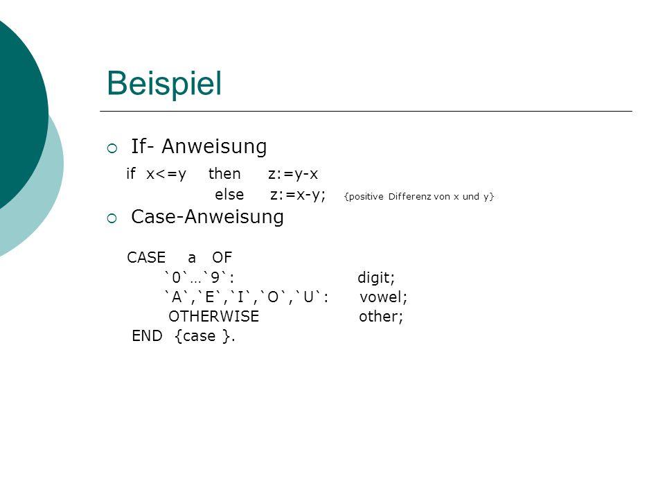 Beispiel  If- Anweisung if x<=y then z:=y-x else z:=x-y; {positive Differenz von x und y}  Case-Anweisung CASE a OF `0`…`9`: digit; `A`,`E`,`I`,`O`,`U`: vowel; OTHERWISE other; END {case }.