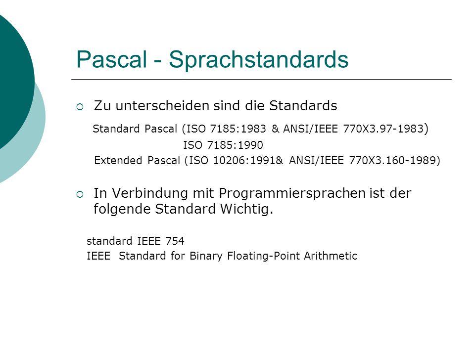 Pascal - Sprachstandards  Zu unterscheiden sind die Standards Standard Pascal (ISO 7185:1983 & ANSI/IEEE 770X3.97-1983 ) ISO 7185:1990 Extended Pascal (ISO 10206:1991& ANSI/IEEE 770X3.160-1989)  In Verbindung mit Programmiersprachen ist der folgende Standard Wichtig.