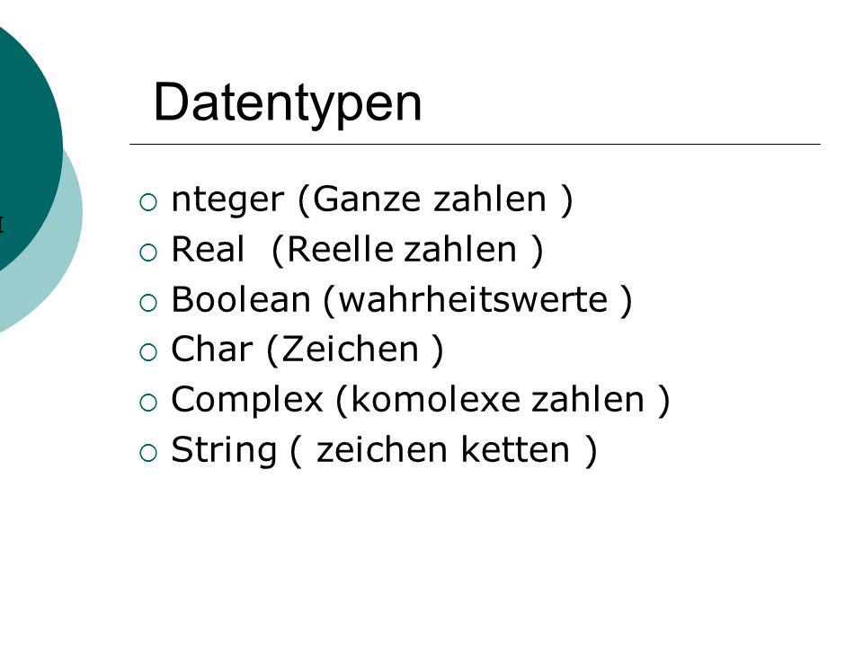 Datentypen  nteger (Ganze zahlen )  Real (Reelle zahlen )  Boolean (wahrheitswerte )  Char (Zeichen )  Complex (komolexe zahlen )  String ( zeichen ketten ) I