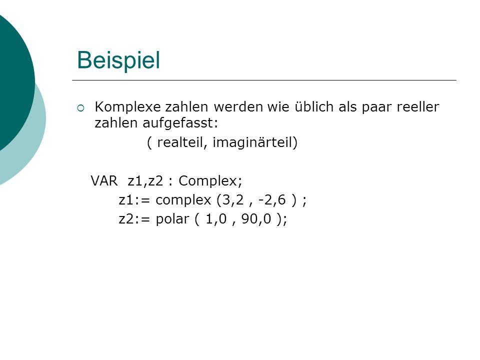 Beispiel  Komplexe zahlen werden wie üblich als paar reeller zahlen aufgefasst: ( realteil, imaginärteil) VAR z1,z2 : Complex; z1:= complex (3,2, -2,6 ) ; z2:= polar ( 1,0, 90,0 );