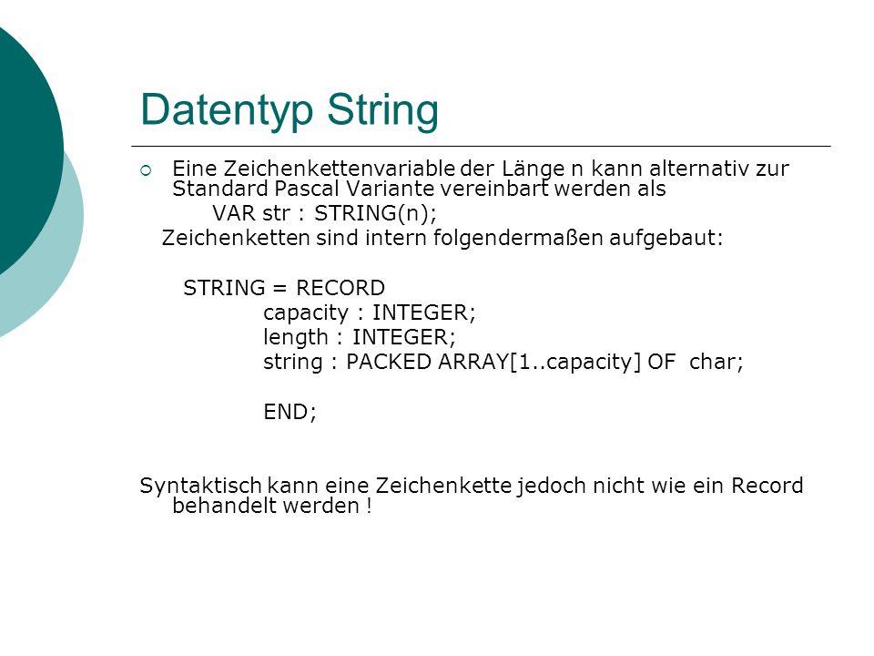 Datentyp String  Eine Zeichenkettenvariable der Länge n kann alternativ zur Standard Pascal Variante vereinbart werden als VAR str : STRING(n); Zeichenketten sind intern folgendermaßen aufgebaut: STRING = RECORD capacity : INTEGER; length : INTEGER; string : PACKED ARRAY[1..capacity] OF char; END; Syntaktisch kann eine Zeichenkette jedoch nicht wie ein Record behandelt werden !