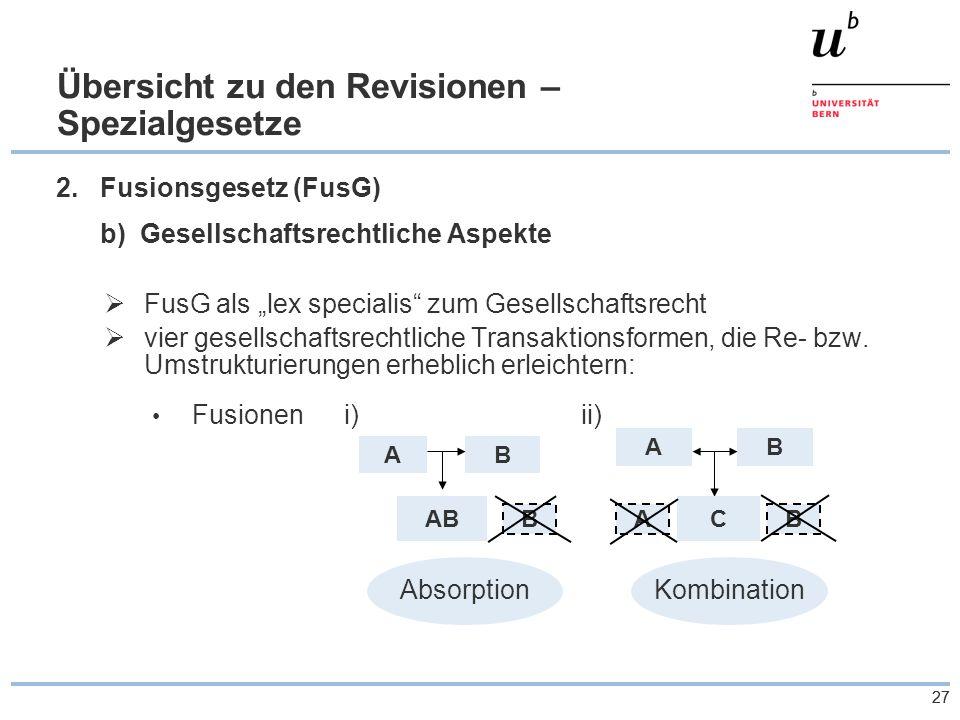 """27 Übersicht zu den Revisionen – Spezialgesetze 2.Fusionsgesetz (FusG) b) Gesellschaftsrechtliche Aspekte  FusG als """"lex specialis zum Gesellschaftsrecht  vier gesellschaftsrechtliche Transaktionsformen, die Re- bzw."""