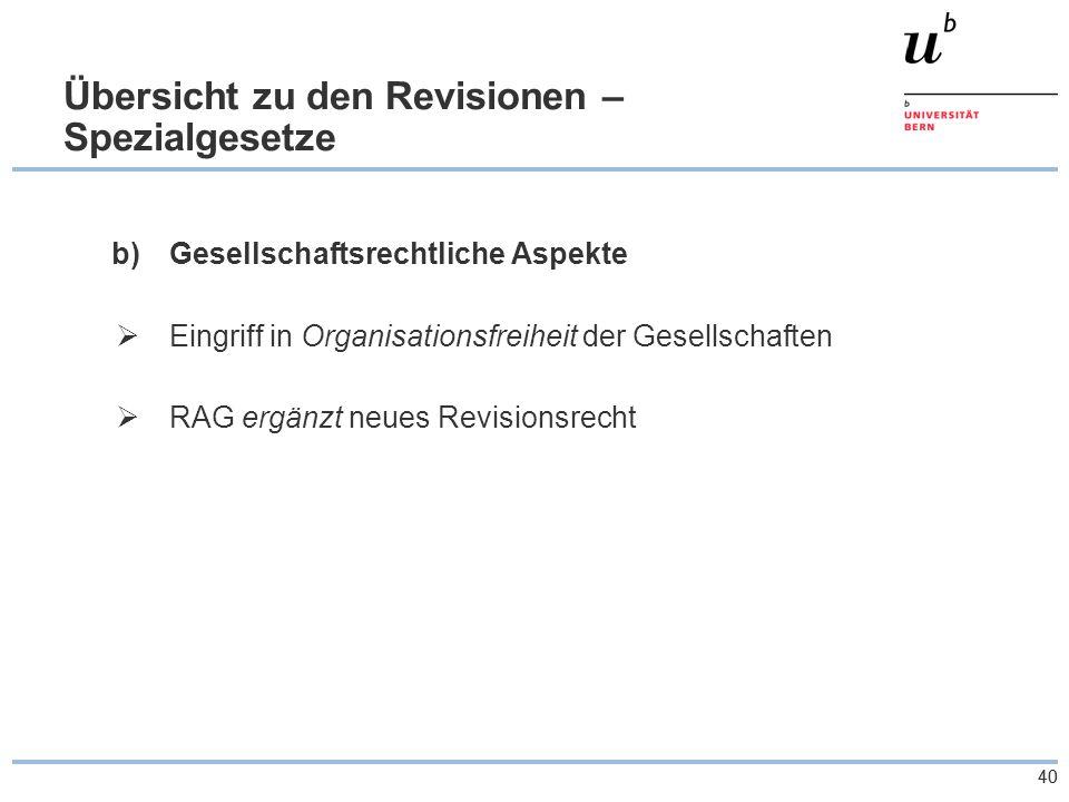 40 Übersicht zu den Revisionen – Spezialgesetze b)Gesellschaftsrechtliche Aspekte  Eingriff in Organisationsfreiheit der Gesellschaften  RAG ergänzt neues Revisionsrecht