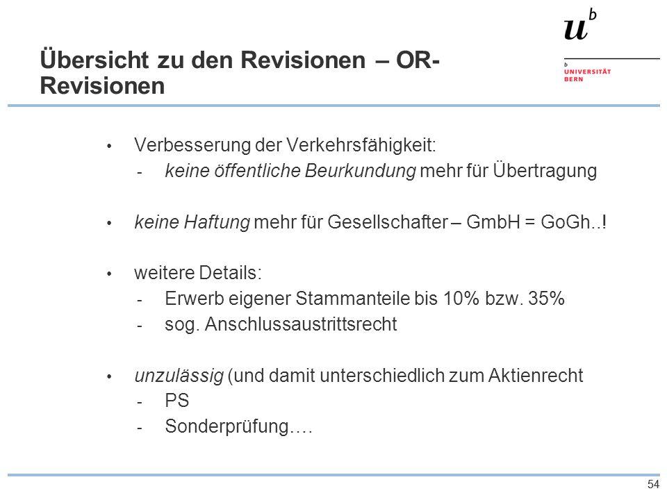 54 Übersicht zu den Revisionen – OR- Revisionen Verbesserung der Verkehrsfähigkeit: - keine öffentliche Beurkundung mehr für Übertragung keine Haftung mehr für Gesellschafter – GmbH = GoGh...