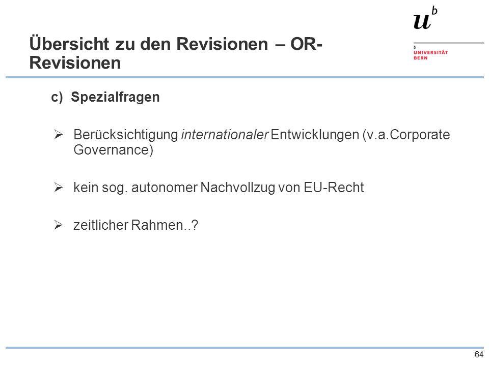 64 Übersicht zu den Revisionen – OR- Revisionen c) Spezialfragen  Berücksichtigung internationaler Entwicklungen (v.a.Corporate Governance)  kein sog.